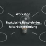 Praxiswerkstatt 6: Praktische Beispiele der Mitarbeiterbindung